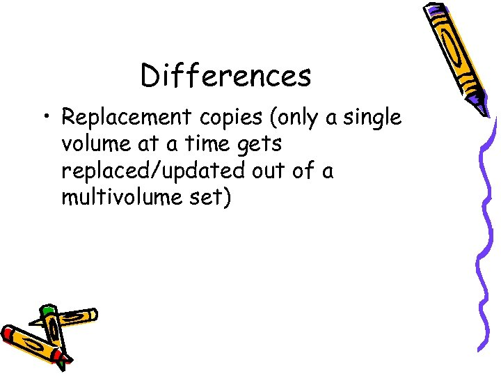 Differences • Replacement copies (only a single volume at a time gets replaced/updated out