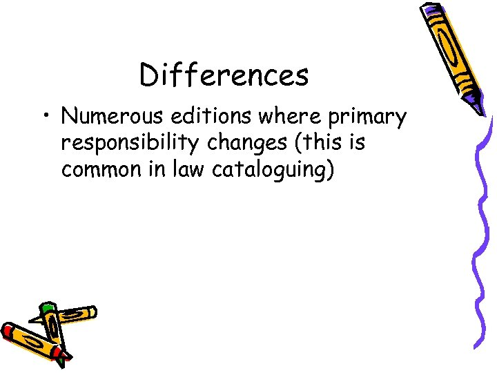 Differences • Numerous editions where primary responsibility changes (this is common in law cataloguing)