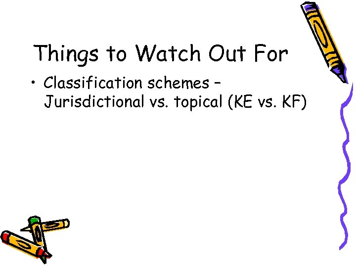 Things to Watch Out For • Classification schemes – Jurisdictional vs. topical (KE vs.