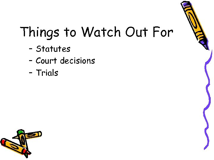 Things to Watch Out For – Statutes – Court decisions – Trials