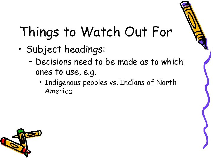 Things to Watch Out For • Subject headings: – Decisions need to be made