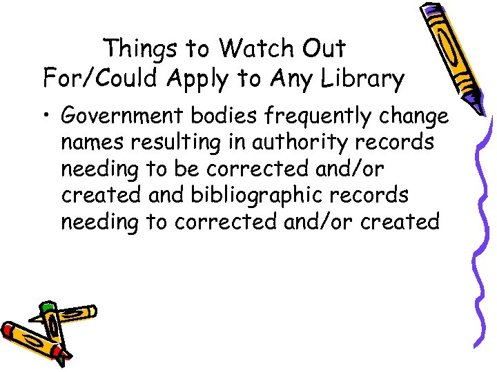 Things to Watch Out For/Could Apply to Any Library • Government bodies frequently change