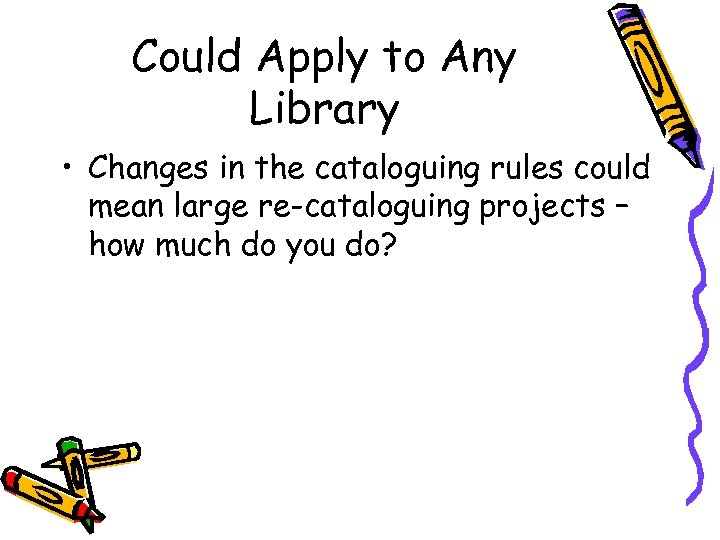 Could Apply to Any Library • Changes in the cataloguing rules could mean large