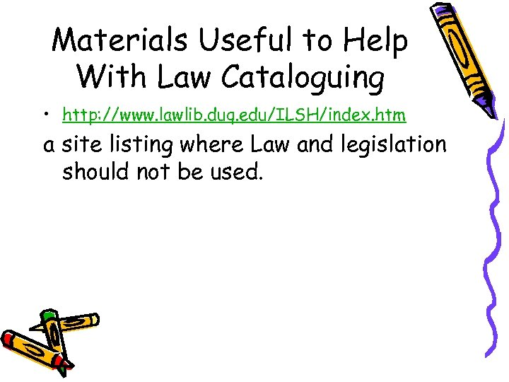 Materials Useful to Help With Law Cataloguing • http: //www. lawlib. duq. edu/ILSH/index. htm