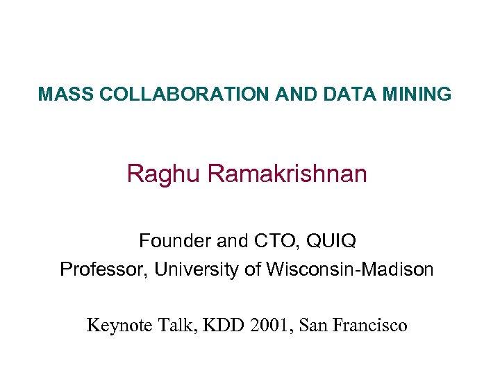 MASS COLLABORATION AND DATA MINING Raghu Ramakrishnan Founder and CTO, QUIQ Professor, University of