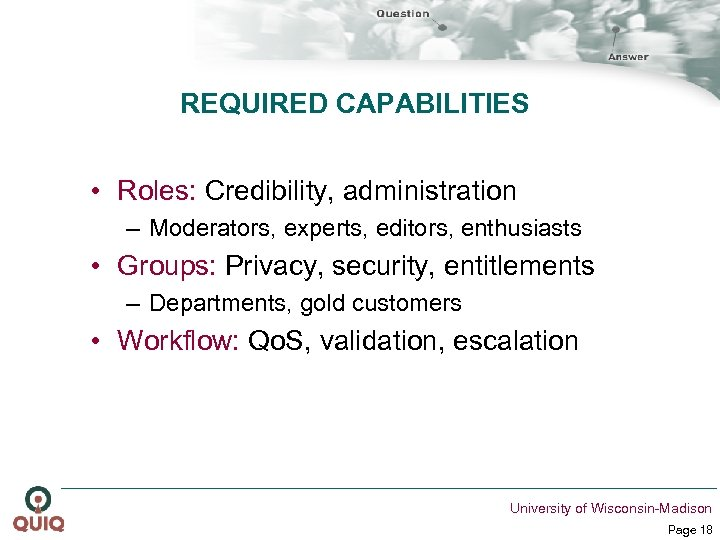 REQUIRED CAPABILITIES • Roles: Credibility, administration – Moderators, experts, editors, enthusiasts • Groups: Privacy,