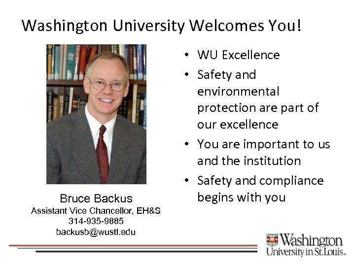 Washington University Welcomes You! Bruce Backus Assistant Vice Chancellor, EH&S 314 -935 -9885 backusb@wustl.