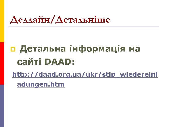 Дедлайн/Детальніше p Детальна інформація на сайті DAAD: http: //daad. org. ua/ukr/stip_wiedereinl adungen. htm