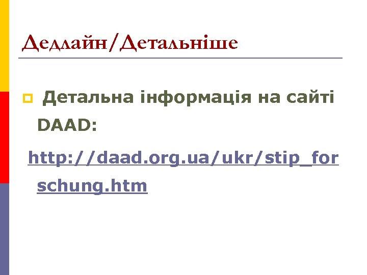 Дедлайн/Детальніше p Детальна інформація на сайті DAAD: http: //daad. org. ua/ukr/stip_for schung. htm