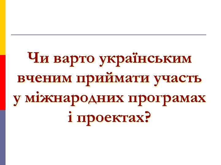 Чи варто українським вченим приймати участь у міжнародних програмах і проектах?