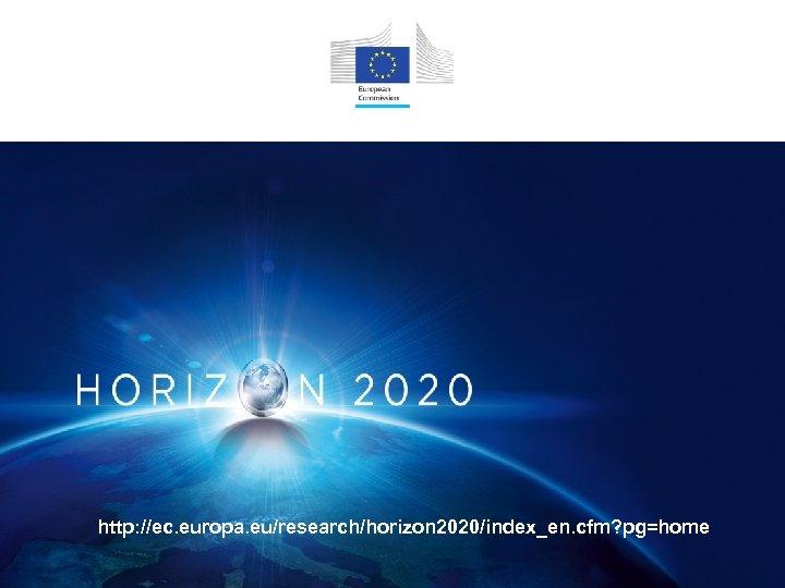 http: //ec. europa. eu/research/horizon 2020/index_en. cfm? pg=home
