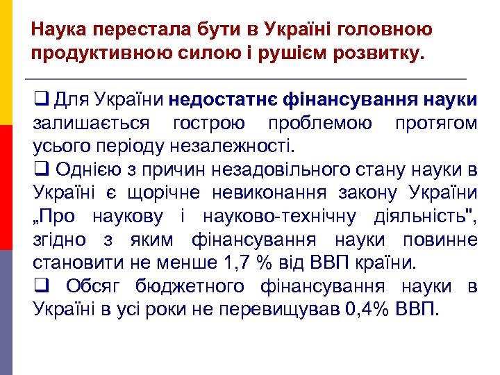 Наука перестала бути в Україні головною продуктивною силою і рушієм розвитку. q Для України