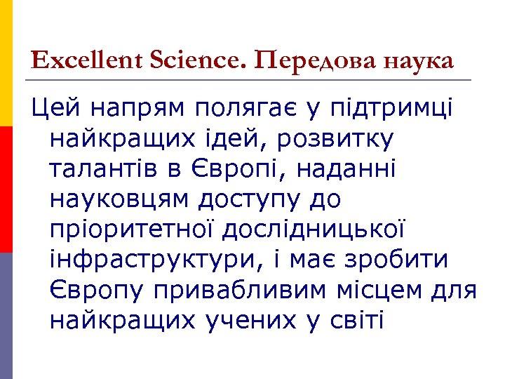 Excellent Science. Передова наука Цей напрям полягає у підтримці найкращих ідей, розвитку талантів в