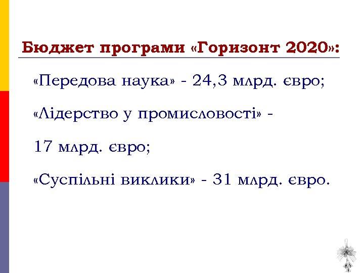 Бюджет програми «Горизонт 2020» : «Передова наука» - 24, 3 млрд. євро; «Лідерство у