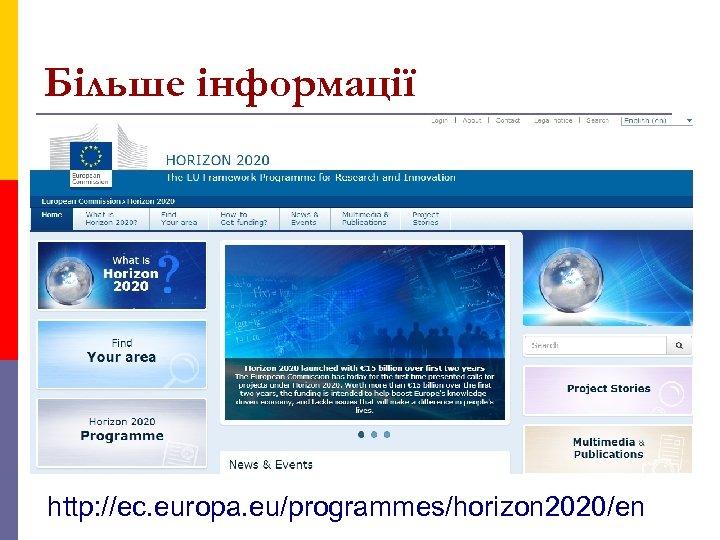 Більше інформації http: //ec. europa. eu/programmes/horizon 2020/en