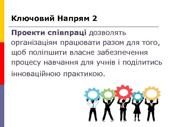 Ключовий Напрям 2 Проекти співпраці дозволять організаціям працювати разом для того, щоб поліпшити власне