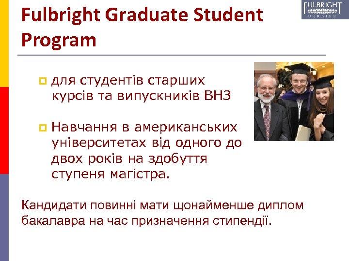 Fulbright Graduate Student Program p для студентів старших курсів та випускників ВНЗ p Навчання