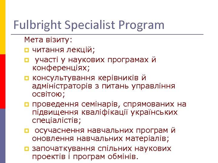 Fulbright Specialist Program Мета візиту: p читання лекцій; p участі у наукових програмах й
