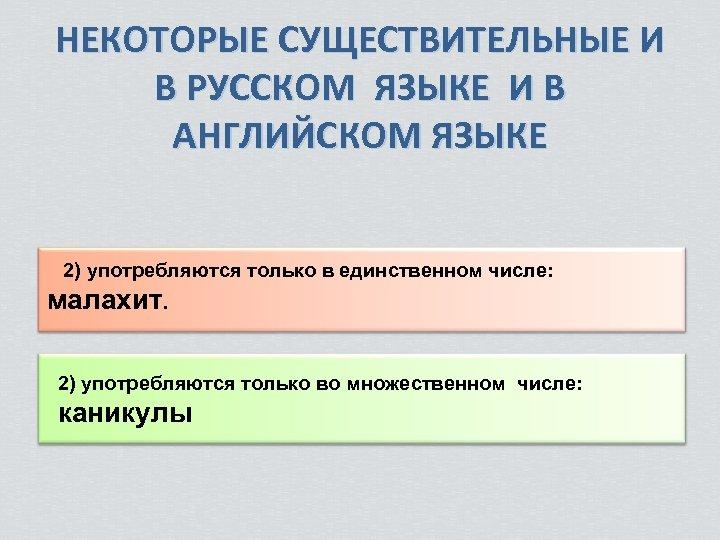 НЕКОТОРЫЕ СУЩЕСТВИТЕЛЬНЫЕ И В РУССКОМ ЯЗЫКЕ И В АНГЛИЙСКОМ ЯЗЫКЕ 2) употребляются только в
