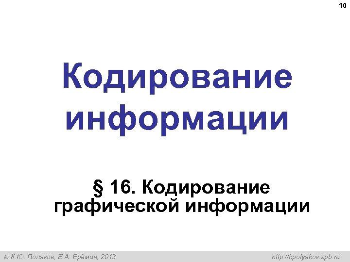 10 Кодирование информации § 16. Кодирование графической информации К. Ю. Поляков, Е. А. Ерёмин,