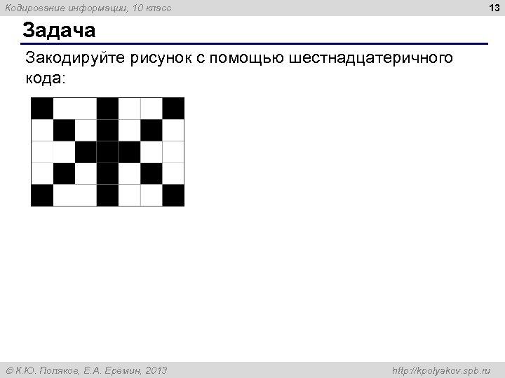 13 Кодирование информации, 10 класс Задача Закодируйте рисунок с помощью шестнадцатеричного кода: К. Ю.