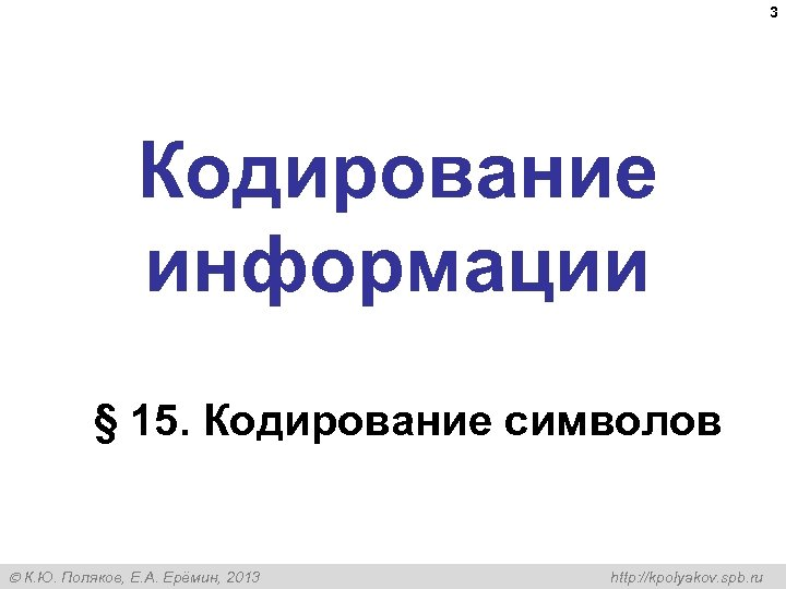 3 Кодирование информации § 15. Кодирование символов К. Ю. Поляков, Е. А. Ерёмин, 2013