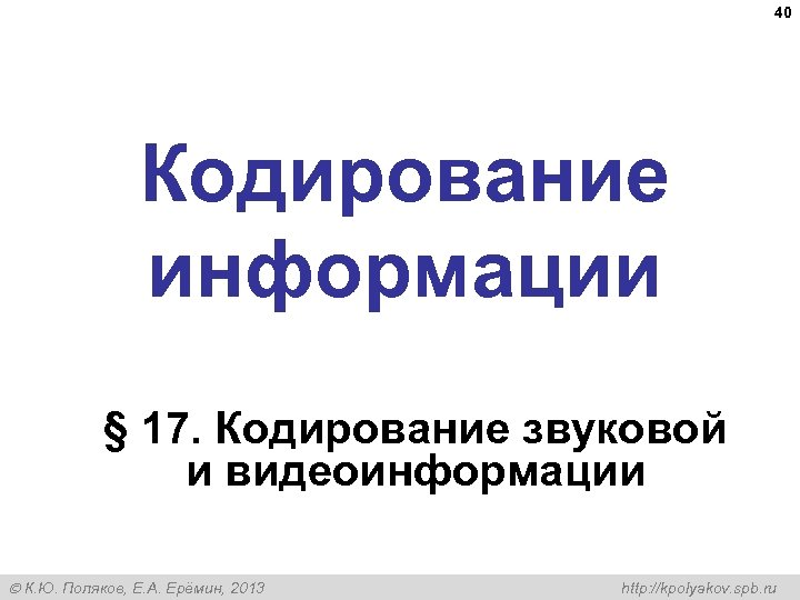 40 Кодирование информации § 17. Кодирование звуковой и видеоинформации К. Ю. Поляков, Е. А.