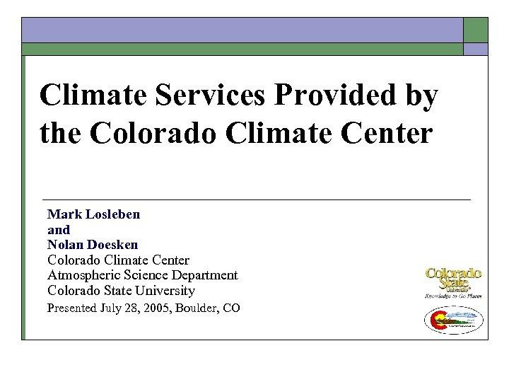Climate Services Provided by the Colorado Climate Center Mark Losleben and Nolan Doesken Colorado