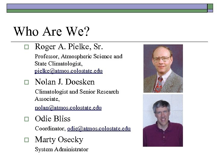 Who Are We? o Roger A. Pielke, Sr. Professor, Atmospheric Science and State Climatologist,