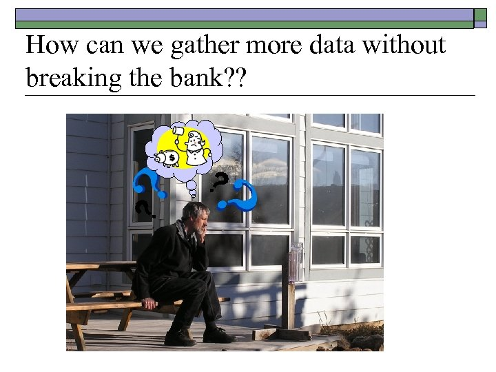 How can we gather more data without breaking the bank? ?
