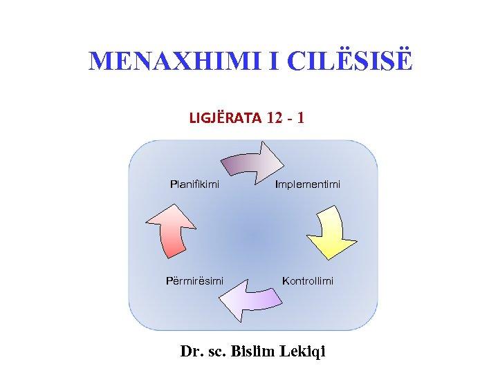 MENAXHIMI I CILËSISË LIGJËRATA 12 - 1 Planifikimi Implementimi Përmirësimi Kontrollimi Dr. sc. Bislim