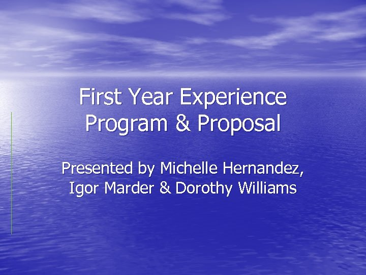 First Year Experience Program & Proposal Presented by Michelle Hernandez, Igor Marder & Dorothy