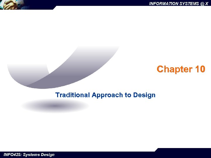 INFORMATION SYSTEMS @ X Chapter 10 Traditional Approach to Design INFO 425: Systems Design