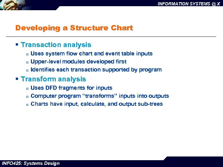 INFORMATION SYSTEMS @ X Developing a Structure Chart § Transaction analysis ¨ ¨ ¨
