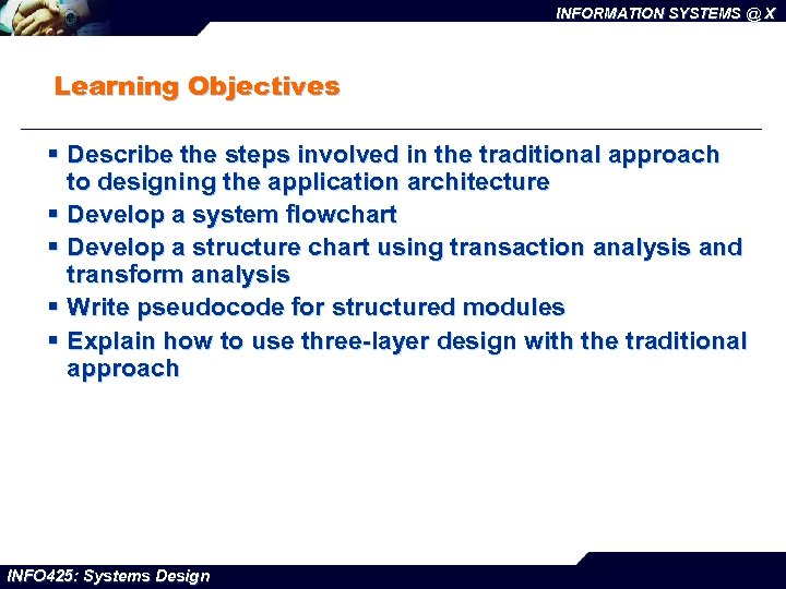 INFORMATION SYSTEMS @ X Learning Objectives § Describe the steps involved in the traditional