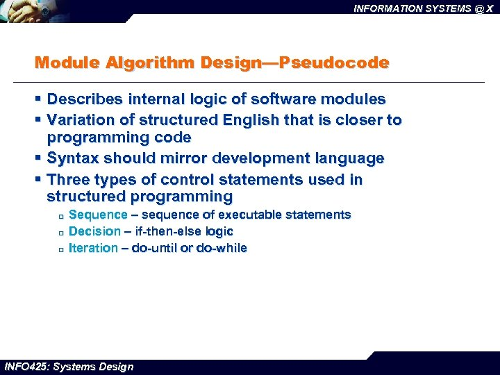 INFORMATION SYSTEMS @ X Module Algorithm Design—Pseudocode § Describes internal logic of software modules