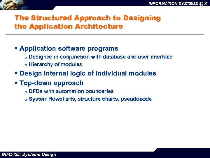 INFORMATION SYSTEMS @ X The Structured Approach to Designing the Application Architecture § Application