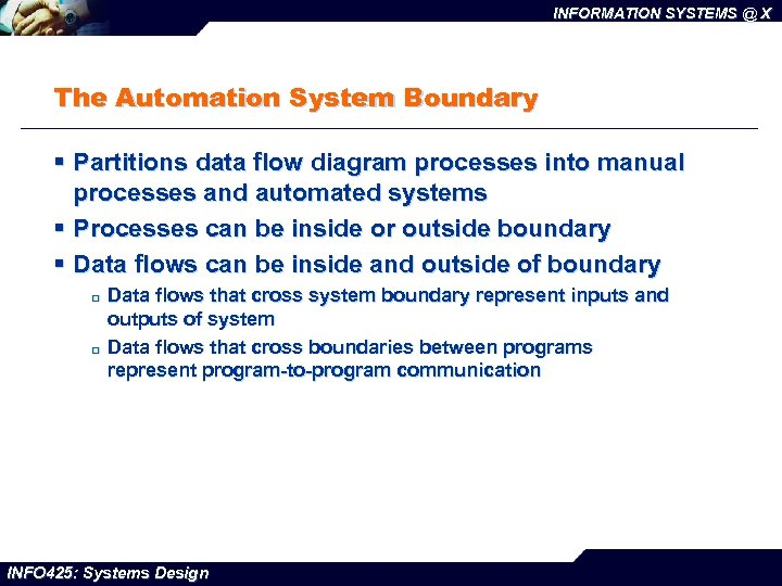 INFORMATION SYSTEMS @ X The Automation System Boundary § Partitions data flow diagram processes