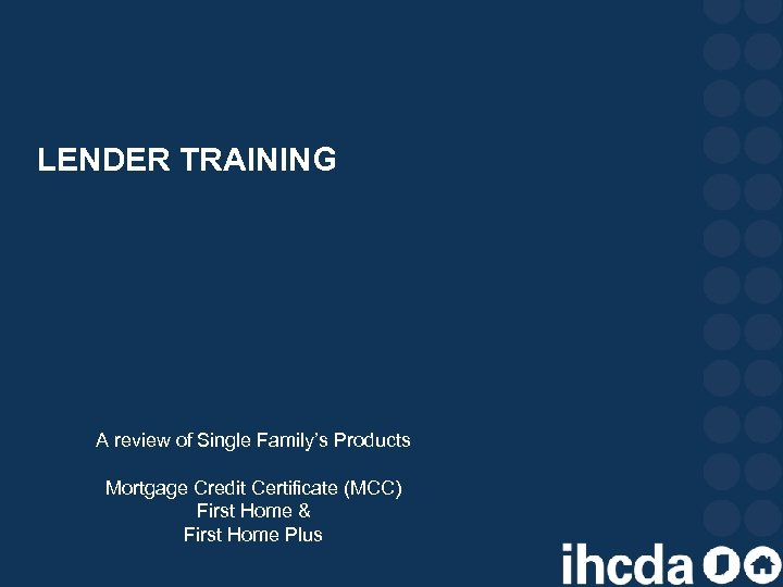 LENDER TRAINING A review of Single Family's Products Mortgage Credit Certificate (MCC) First Home
