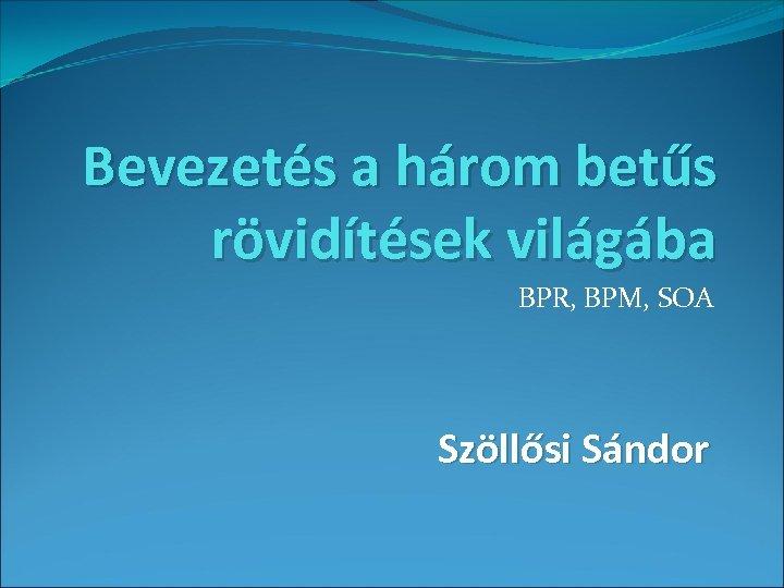Bevezetés a három betűs rövidítések világába BPR, BPM, SOA Szöllősi Sándor