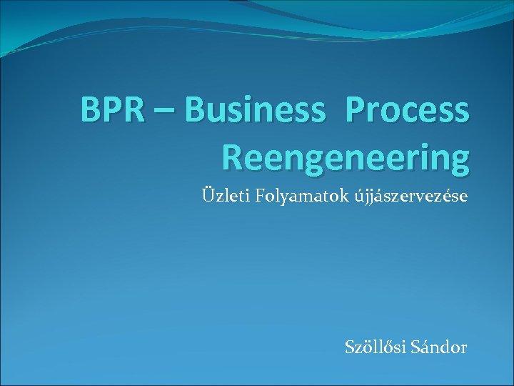 BPR – Business Process Reengeneering Üzleti Folyamatok újjászervezése Szöllősi Sándor