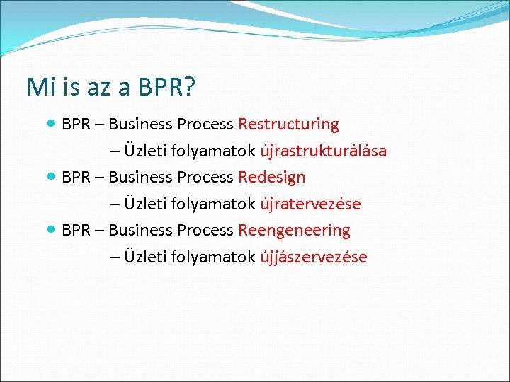 Mi is az a BPR? BPR – Business Process Restructuring – Üzleti folyamatok újrastrukturálása