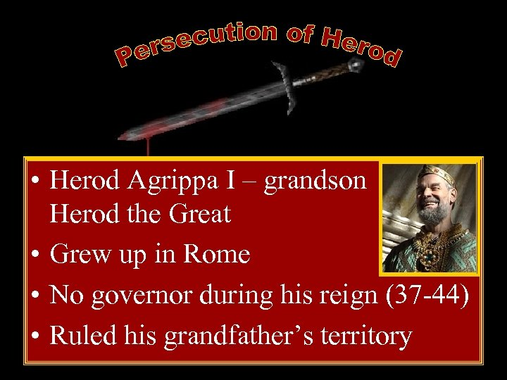 • Herod Agrippa I – grandson of Herod the Great • Grew up