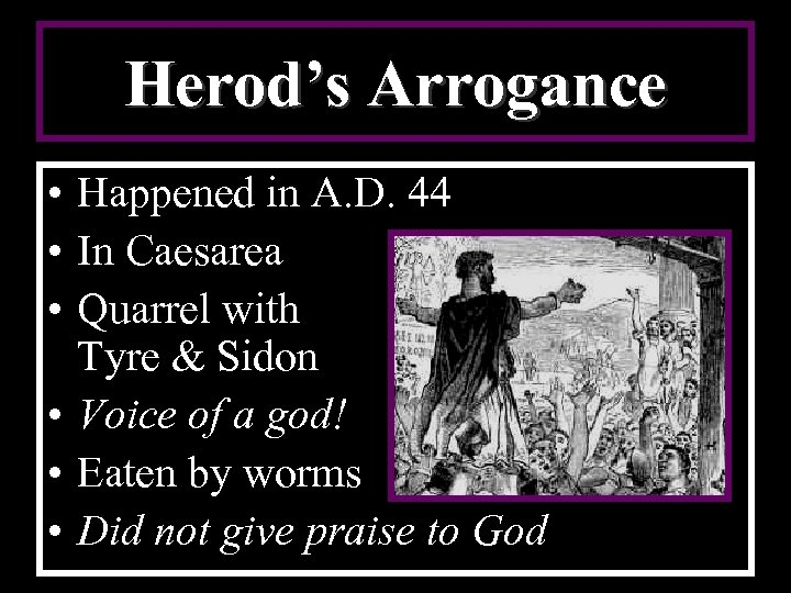 Herod's Arrogance • Happened in A. D. 44 • In Caesarea • Quarrel with