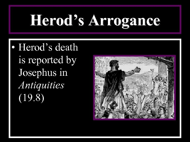 Herod's Arrogance • Herod's death is reported by Josephus in Antiquities (19. 8)