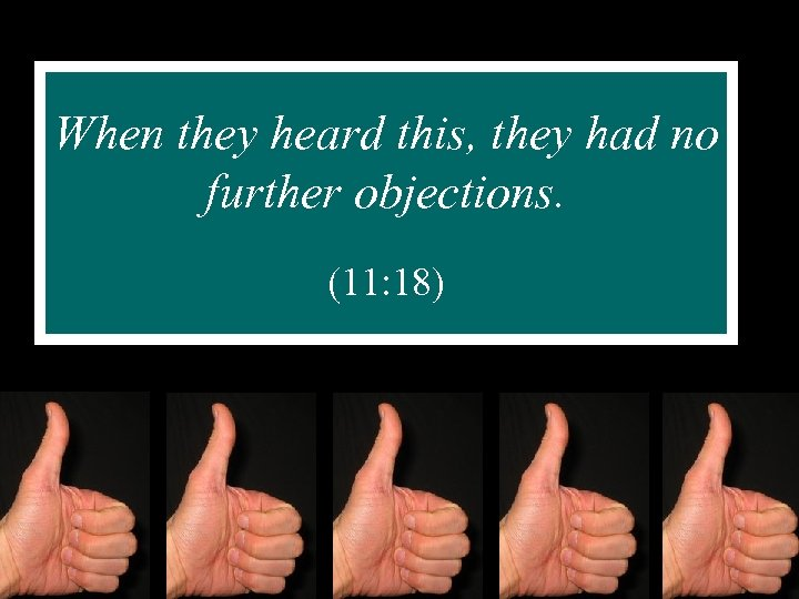 When they heard this, they had no further objections. (11: 18)