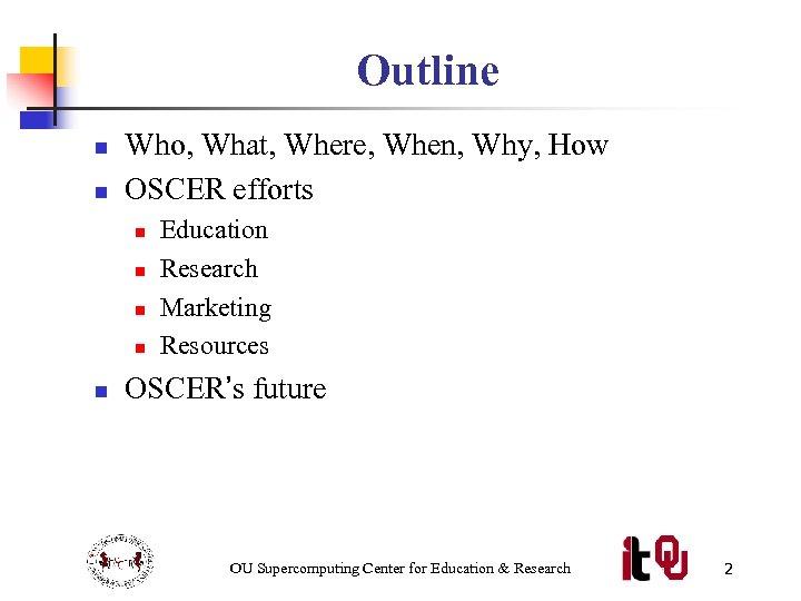 Outline n n Who, What, Where, When, Why, How OSCER efforts n n n