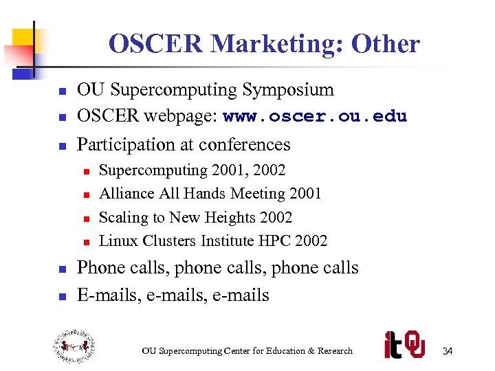 OSCER Marketing: Other n OU Supercomputing Symposium OSCER webpage: www. oscer. ou. edu n
