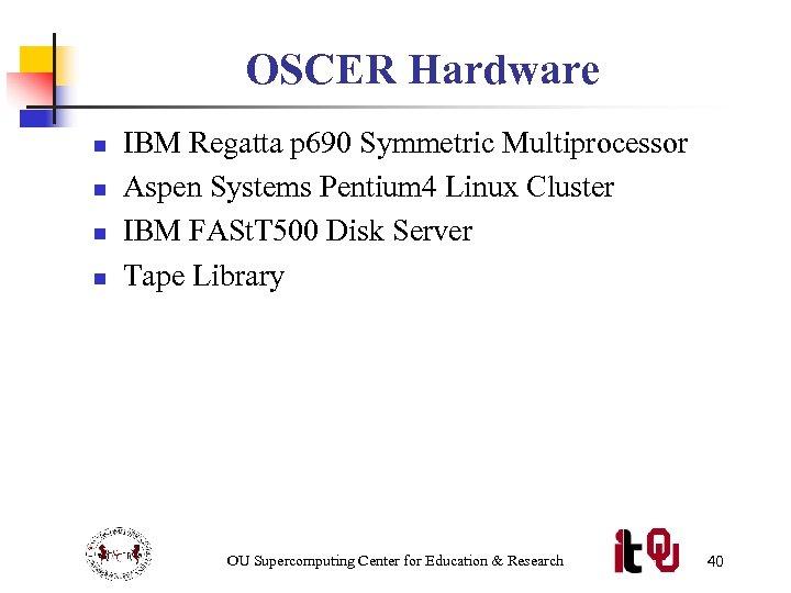 OSCER Hardware n n IBM Regatta p 690 Symmetric Multiprocessor Aspen Systems Pentium 4