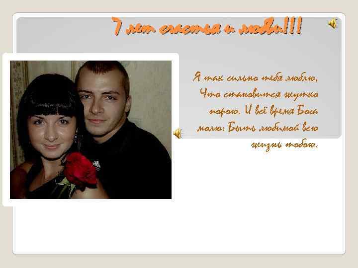 7 лет счастья и любви!!! Я так сильно тебя люблю, Что становится жутко порою.